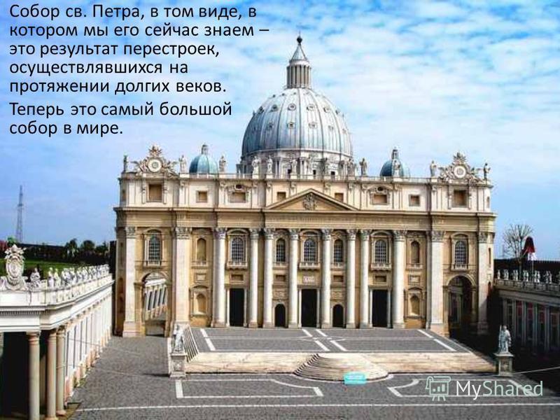 Собор св. Петра, в том виде, в котором мы его сейчас знаем – это результат перестроек, осуществлявшихся на протяжении долгих веков. Теперь это самый большой собор в мире.