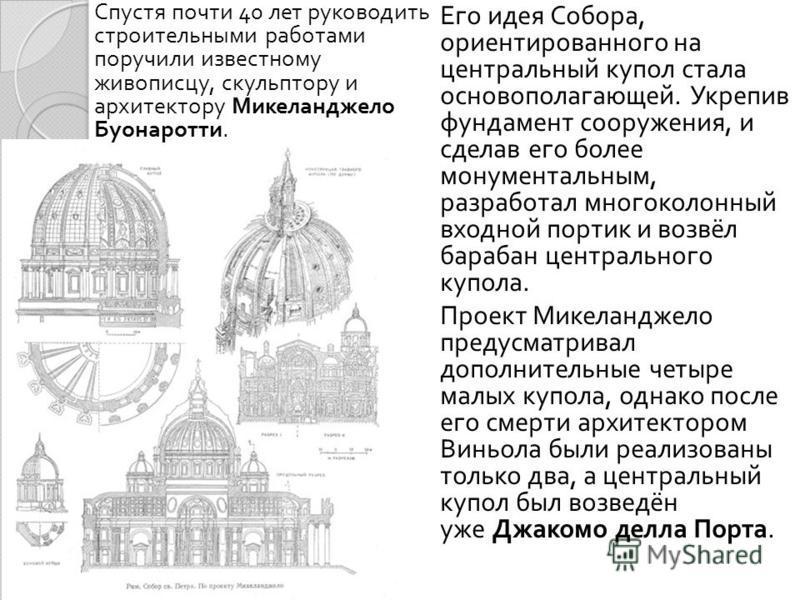 Его идея Собора, ориентированного на центральный купол стала основополагающей. Укрепив фундамент сооружения, и сделав его более монументальным, разработал многоколонный входной портик и возвёл барабан центрального купола. Проект Микеланджело предусма