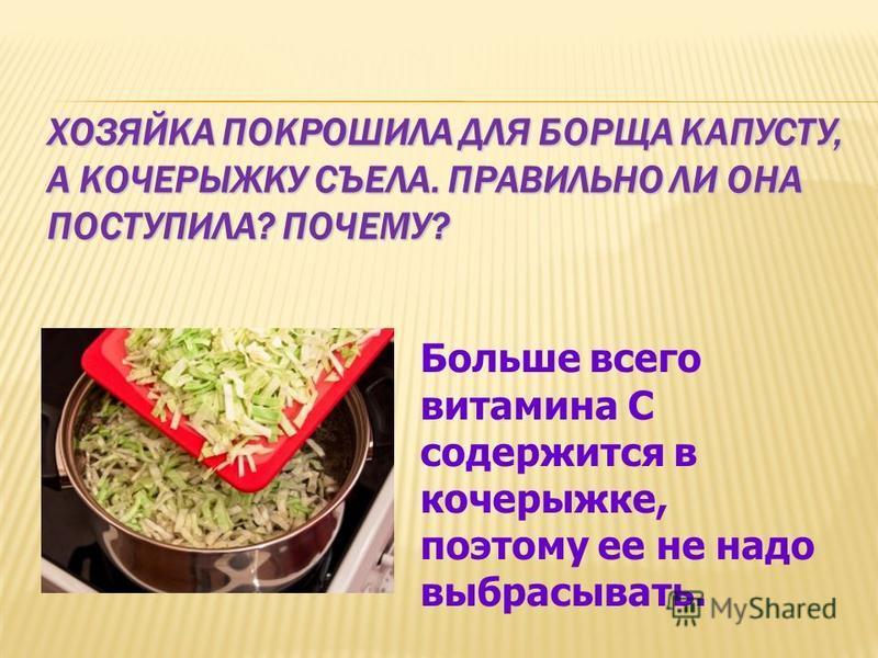 ХОЗЯЙКА ПОКРОШИЛА ДЛЯ БОРЩА КАПУСТУ, А КОЧЕРЫЖКУ СЪЕЛА. ПРАВИЛЬНО ЛИ ОНА ПОСТУПИЛА? ПОЧЕМУ? Больше всего витамина С содержится в кочерыжке, поэтому ее не надо выбрасывать.