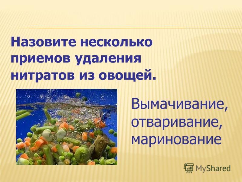 Назовите несколько приемов удаления нитратов из овощей. Вымачивание, отваривание, маринование