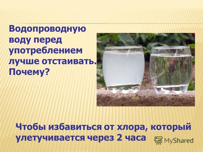 Чтобы избавиться от хлора, который улетучивается через 2 часа Водопроводную воду перед употреблением лучше отстаивать. Почему?
