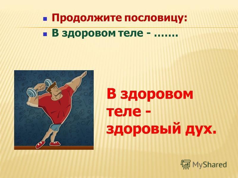 Продолжите пословицу: В здоровом теле - ……. В здоровом теле - здоровый дух.