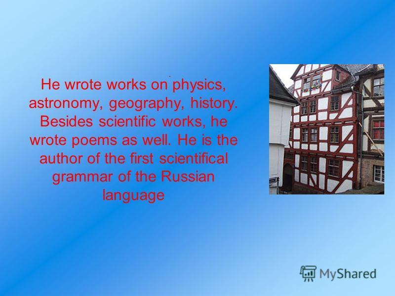 He wrote works on physics, astronomy, geography, history. Besides scientific works, he wrote poems as well. He is the author of the first scientifical grammar of the Russian language.