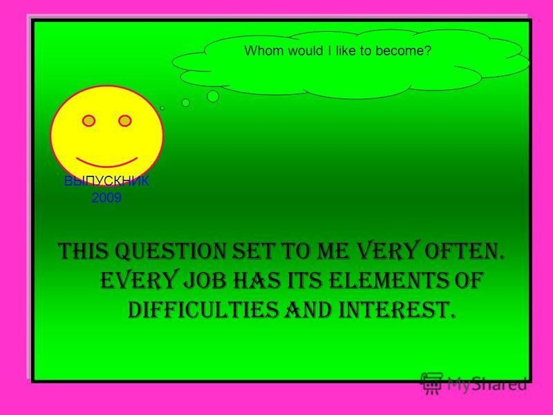 This question set to me very often. Every job has its elements of difficulties and interest. Whom would I like to become? ВЫПУСКНИК 2009