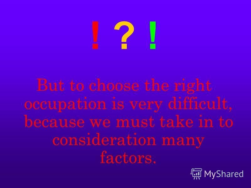 ! ? ! But to choose the right occupation is very difficult, because we must take in to consideration many factors.