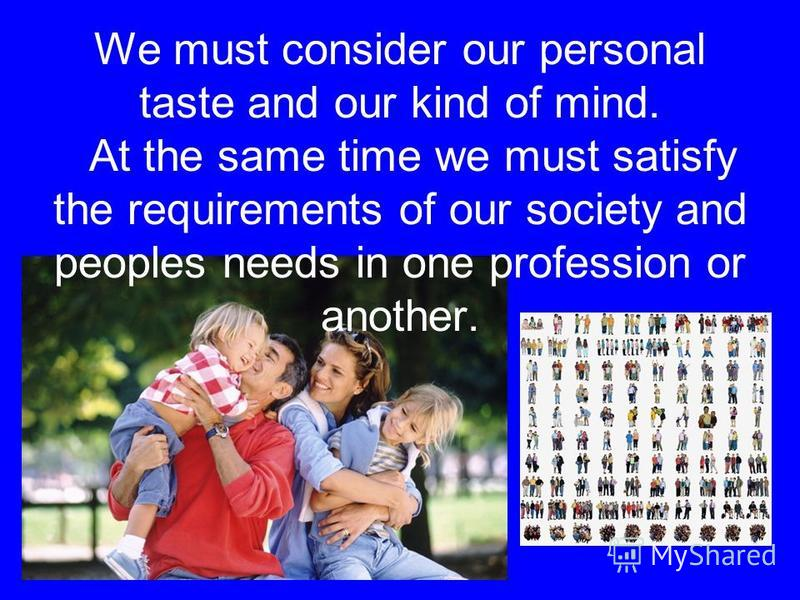 We must consider our personal taste and our kind of mind. At the same time we must satisfy the requirements of our society and peoples needs in one profession or another.