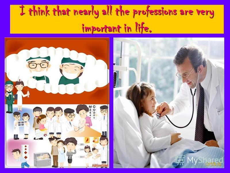 I think that nearly all the professions are very important in life.