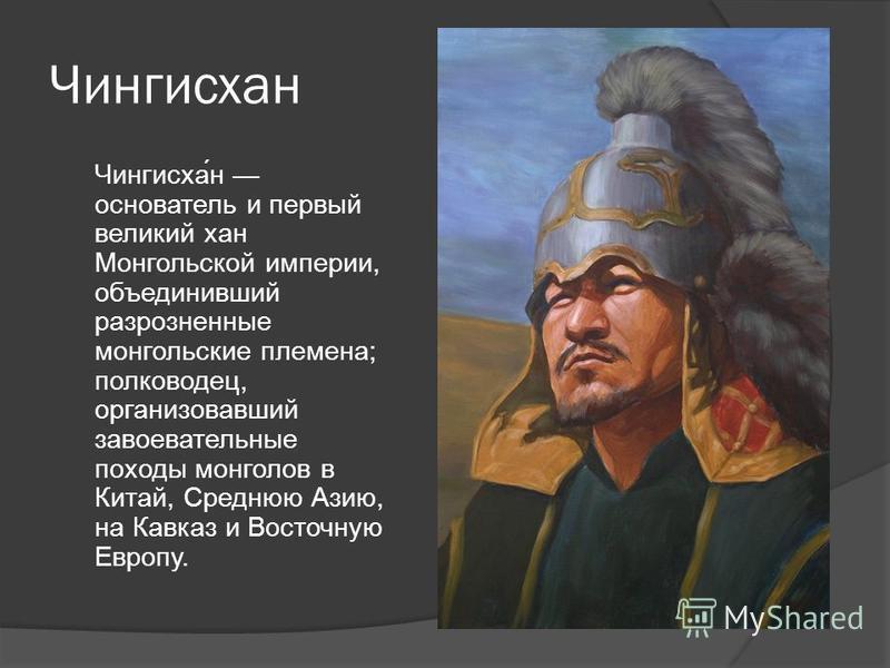 Чингисхан Чингисха́н основатель и первый великий хан Монгольской империи, объединивший разрозненные монгольские племена; полководец, организовавший завоевательные походы монголов в Китай, Среднюю Азию, на Кавказ и Восточную Европу.