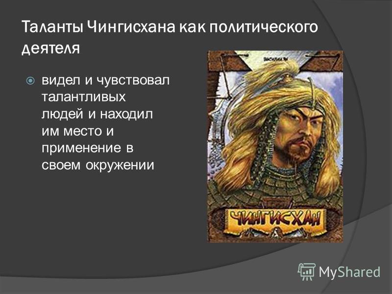 Таланты Чингисхана как политического деятеля видел и чувствовал талантливых людей и находил им место и применение в своем окружении