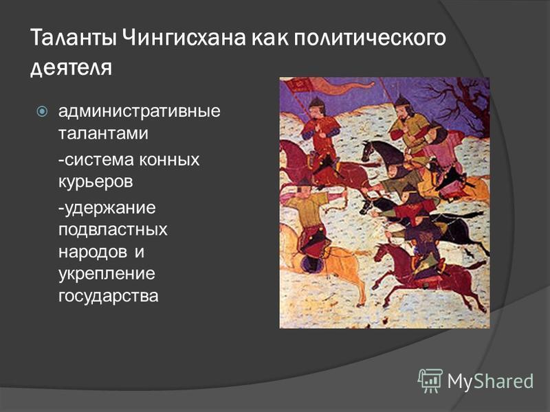 Таланты Чингисхана как политического деятеля административные талантами -система конных курьеров -удержание подвластных народов и укрепление государства