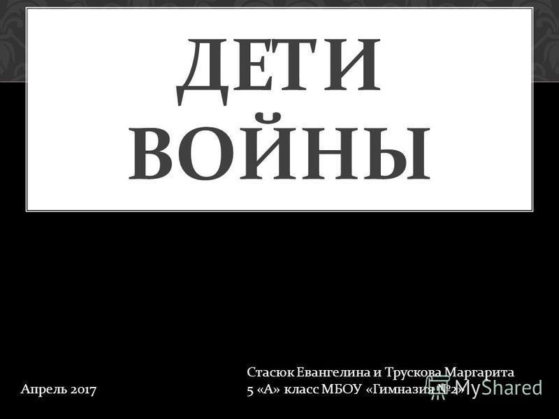 ДЕТИ ВОЙНЫ Стасюк Евангелина и Трускова Маргарита 5 « А » класс МБОУ « Гимназия 2» Апрель 2017