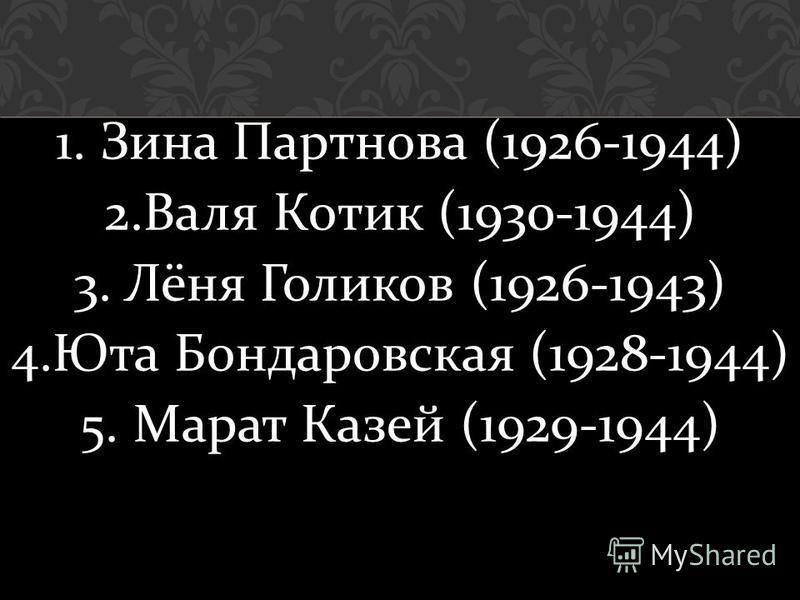 1. Зина Партнова (1926-1944) 2. Валя Котик (1930-1944) 3. Лёня Голиков (1926-1943) 4. Юта Бондаровская (1928-1944) 5. Марат Казей (1929-1944)