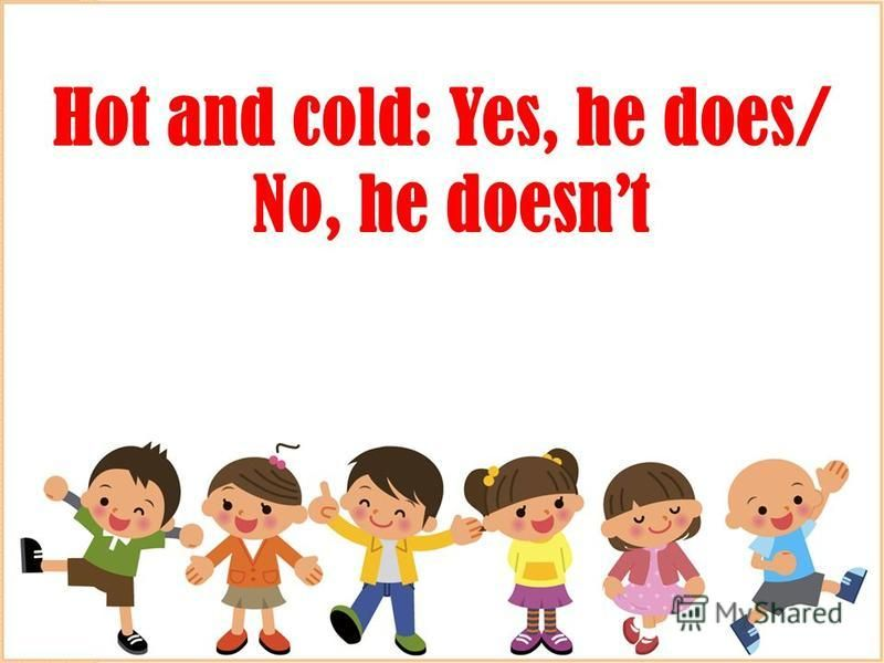 Hot and cold: Yes, he does/ No, he doesnt