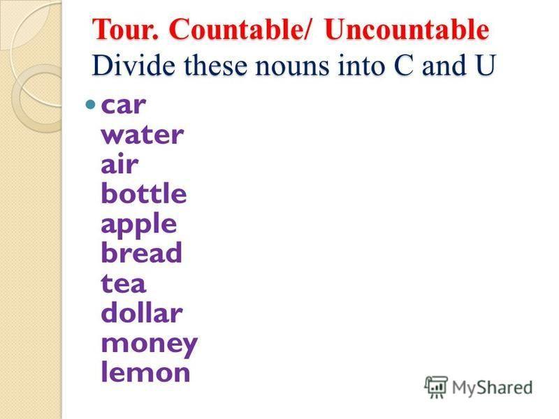 Tour. Countable/ Uncountable Divide these nouns into C and U car water air bottle apple bread tea dollar money lemon