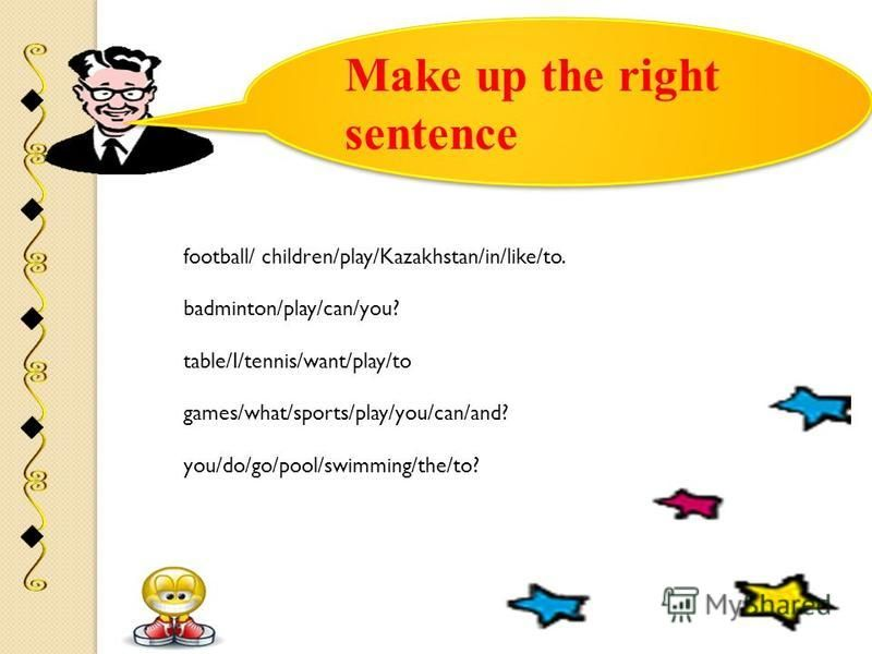 Make up the right sentence football/ children/play/Kazakhstan/in/like/to. badminton/play/can/you? table/I/tennis/want/play/to games/what/sports/play/you/can/and? you/do/go/pool/swimming/the/to?
