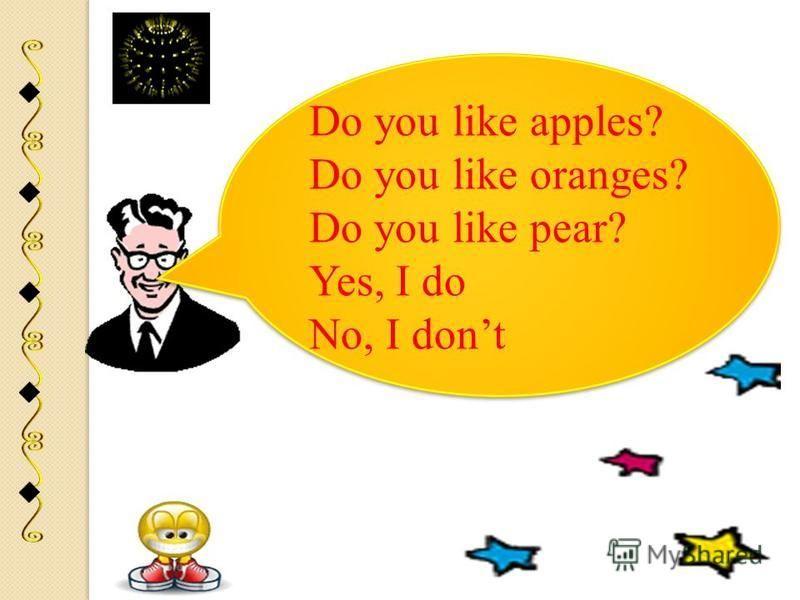 Do you like apples? Do you like oranges? Do you like pear? Yes, I do No, I dont Do you like apples? Do you like oranges? Do you like pear? Yes, I do No, I dont
