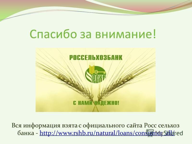 Спасибо за внимание! Вся информация взята с официального сайта Росс сельхоз банка - http://www.rshb.ru/natural/loans/consumer_all/http://www.rshb.ru/natural/loans/consumer_all/
