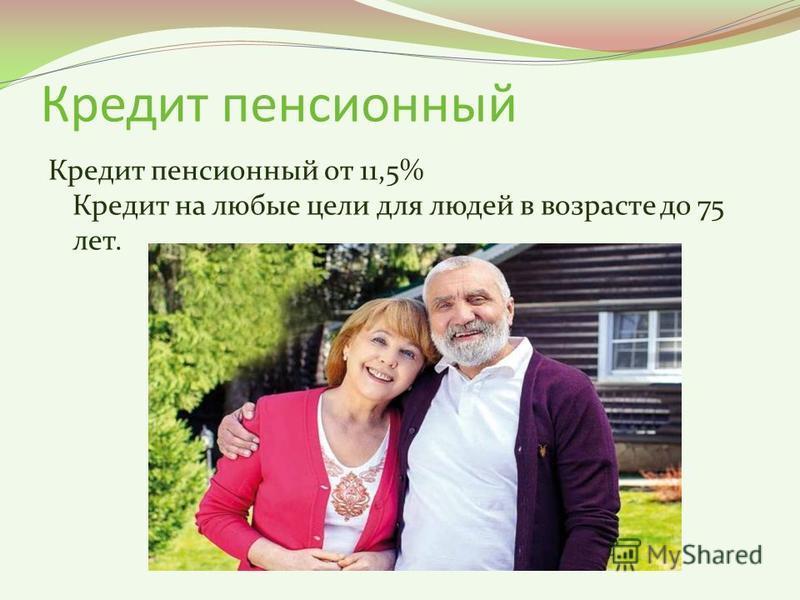 Кредит пенсионный Кредит пенсионный от 11,5% Кредит на любые цели для людей в возрасте до 75 лет.