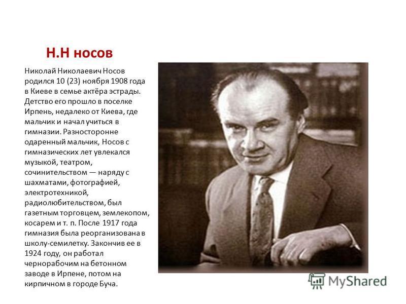 Н.Н носов Николай Николаевич Носов родился 10 (23) ноября 1908 года в Киеве в семье актёра эстрады. Детство его прошло в поселке Ирпень, недалеко от Киева, где мальчик и начал учиться в гимназии. Разносторонне одаренный мальчик, Носов с гимназических