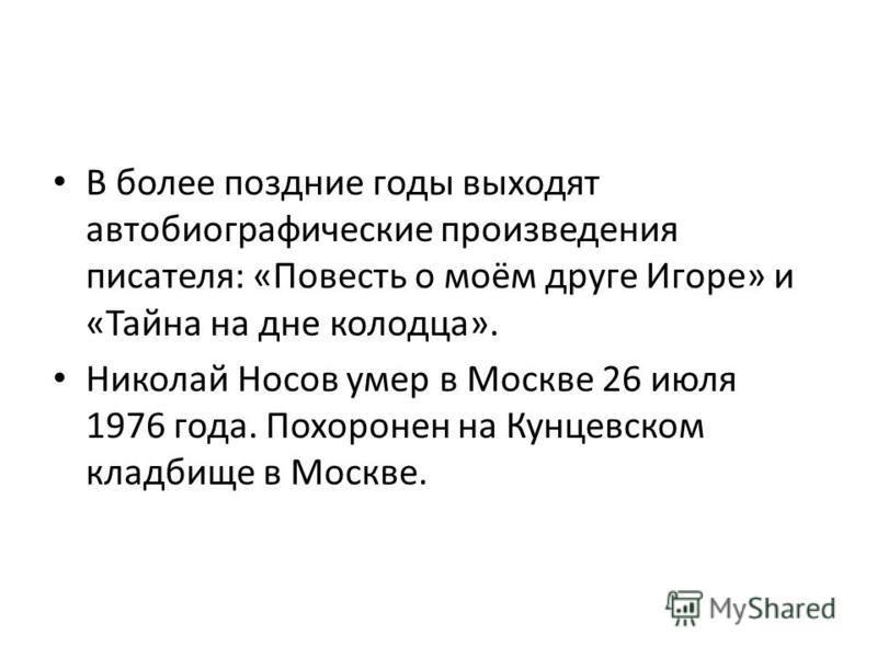 В более поздние годы выходят автобиографические произведения писателя: «Повесть о моём друге Игоре» и «Тайна на дне колодца». Николай Носов умер в Москве 26 июля 1976 года. Похоронен на Кунцевском кладбище в Москве.