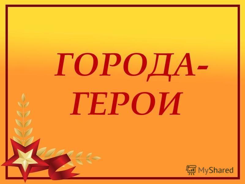 ГОРОДА- ГЕРОИ