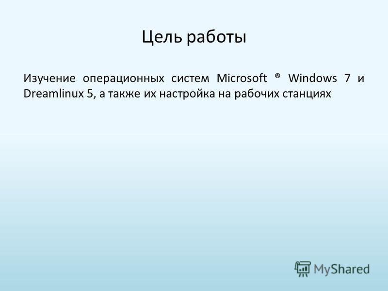 Презентация на тему Курсовая работа Установка и настройка ОС  2 Цель работы Изучение операционных систем microsoft ® windows 7 и dreamlinux 5 а также их настройка на рабочих станциях
