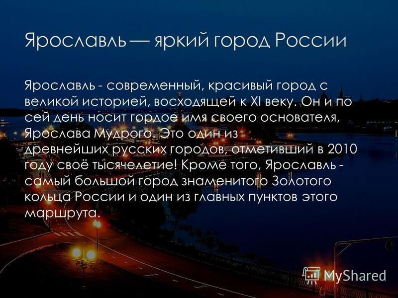 Ярославль - современный, красивый город с великой историей, восходящей к XI веку. Он и по сей день носит гордое имя своего основателя, Ярослава Мудрого. Это один из древнейших русских городов, отметивший в 2010 году своё тысячелетие! Кроме того, Ярос