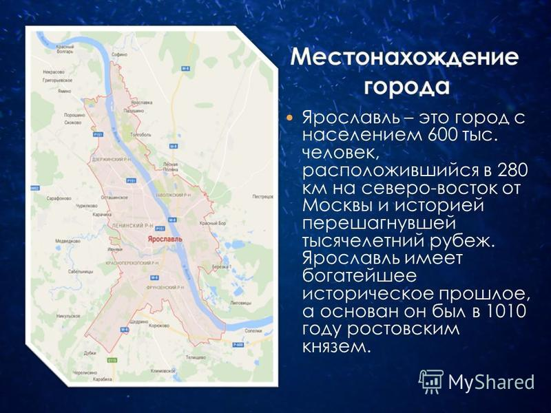 Ярославль – это город с населением 600 тыс. человек, расположившийся в 280 км на северо-восток от Москвы и историей перешагнувшей тысячелетний рубеж. Ярославль имеет богатейшее историческое прошлое, а основан он был в 1010 году ростовским князем.