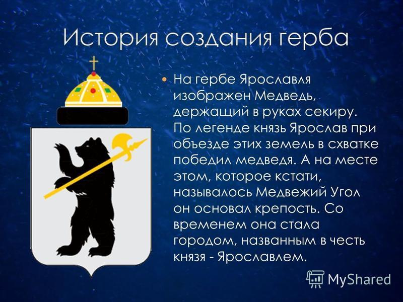На гербе Ярославля изображен Медведь, держащий в руках секиру. По легенде князь Ярослав при объезде этих земель в схватке победил медведя. А на месте этом, которое кстати, называлось Медвежий Угол он основал крепость. Со временем она стала городом, н