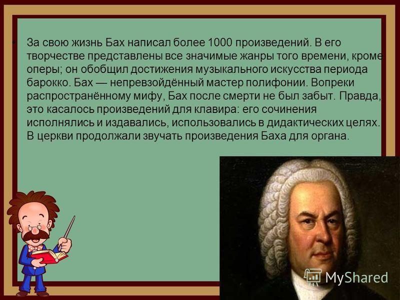 За свою жизнь Бах написал более 1000 произведений. В его творчестве представлены все значимые жанры того времени, кроме оперы; он обобщил достижения музыкального искусства периода барокко. Бах непревзойдённый мастер полифонии. Вопреки распространённо