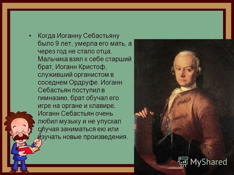 Когда Иоганну Себастьяну было 9 лет, умерла его мать, а через год не стало отца. Мальчика взял к себе старший брат, Иоганн Кристоф, служивший органистом в соседнем Ордруфе. Иоганн Себастьян поступил в гимназию, брат обучал его игре на органе и клавир