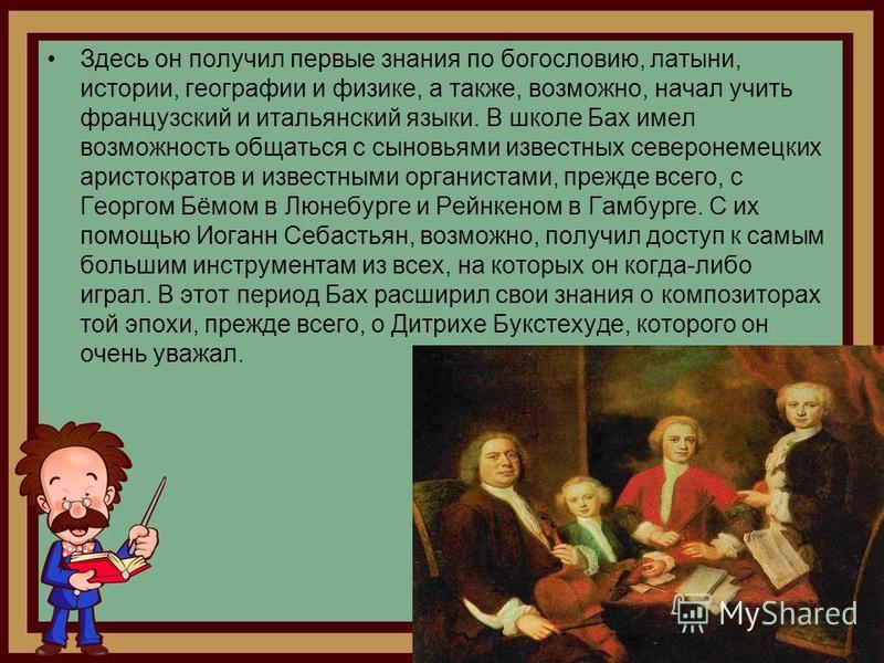 Здесь он получил первые знания по богословию, латыни, истории, географии и физике, а также, возможно, начал учить французский и итальянский языки. В школе Бах имел возможность общаться с сыновьями известных северо немецких аристократов и известными о