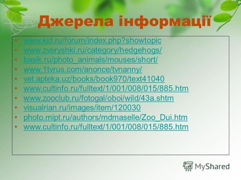 Джерела інформації www.kid.ru/forum/index.php?showtopic www.zveryshki.ru/category/hedgehogs/ basik.ru/photo_animals/mouses/short/ www.1tvrus.com/anonce/tvnanny/ vet.apteka.uz/books/book970/text41040 www.cultinfo.ru/fulltext/1/001/008/015/885.htm www.