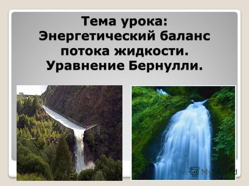 Тема урока: Энергетический баланс потока жидкости. Уравнение Бернулли.