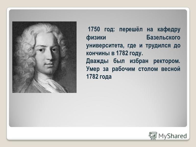 1750 год: перешёл на кафедру физики Базельского университета, где и трудился до кончины в 1782 году. Дважды был избран ректором. Умер за рабочим столом весной 1782 года