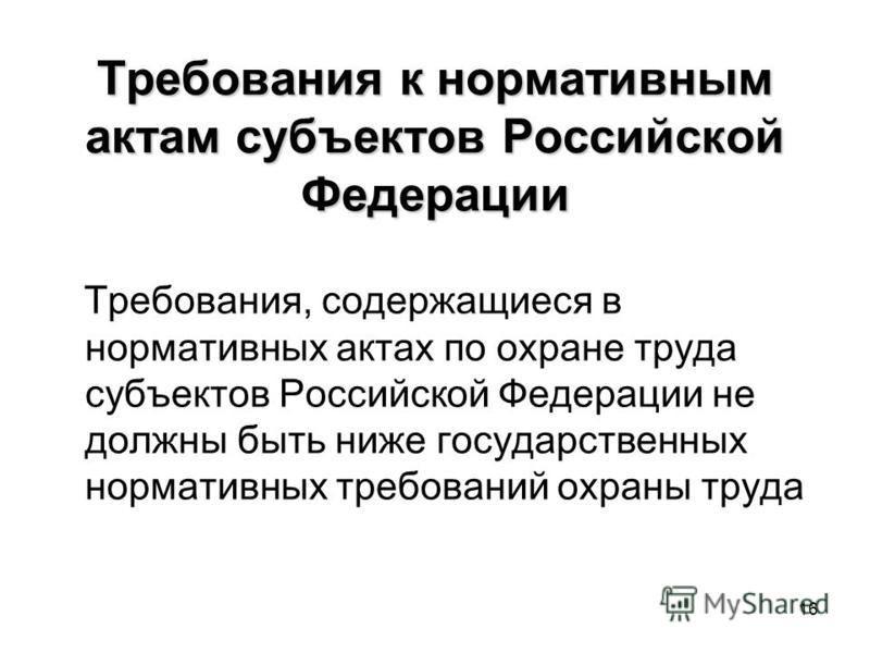 16 Требования к нормативным актам субъектов Российской Федерации Требования, содержащиеся в нормативных актах по охране труда субъектов Российской Федерации не должны быть ниже государственных нормативных требований охраны труда