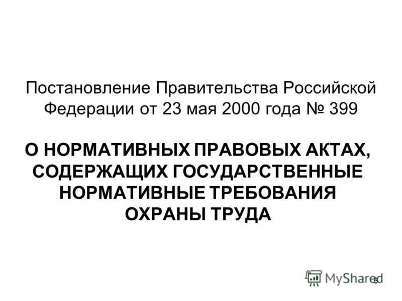 6 О НОРМАТИВНЫХ ПРАВОВЫХ АКТАХ, СОДЕРЖАЩИХ ГОСУДАРСТВЕННЫЕ НОРМАТИВНЫЕ ТРЕБОВАНИЯ ОХРАНЫ ТРУДА Постановление Правительства Российской Федерации от 23 мая 2000 года 399