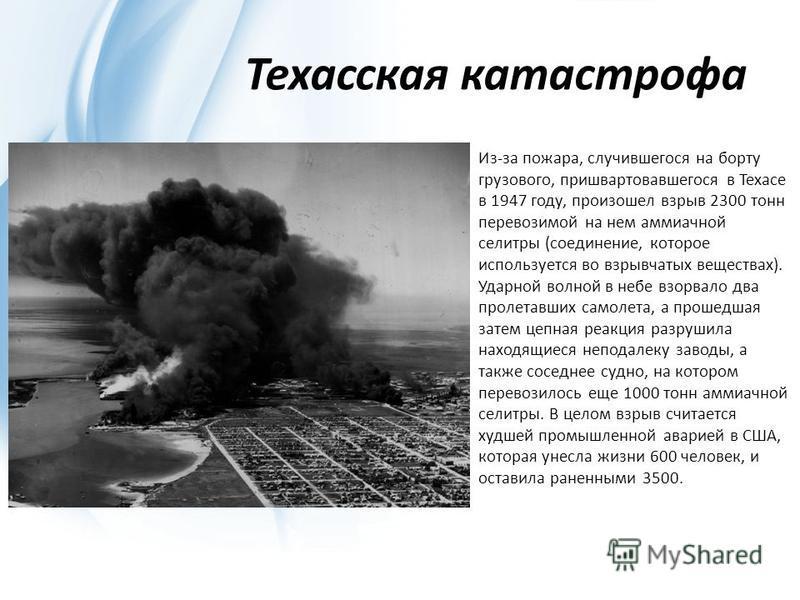 Техасская катастрофа Из-за пожара, случившегося на борту грузового, пришвартовавшегося в Техасе в 1947 году, произошел взрыв 2300 тонн перевозимой на нем аммиачной селитры (соединение, которое используется во взрывчатых веществах). Ударной волной в н
