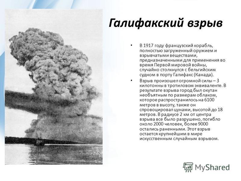 Галифакский взрыв В 1917 году французский корабль, полностью загруженный оружием и взрывчатыми веществами, предназначенными для применения во время Первой мировой войны, случайно столкнулся с бельгийским судном в порту Галифакс (Канада). Взрыв произо