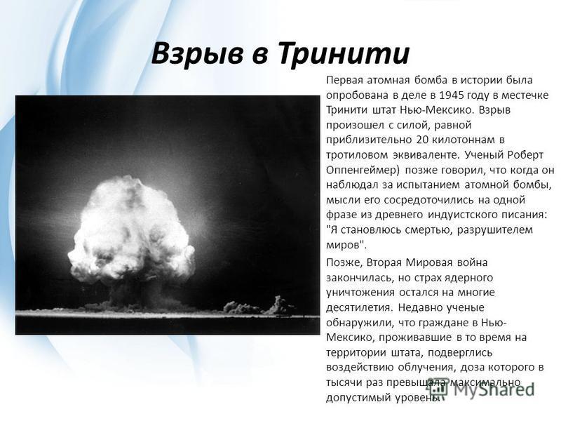 Взрыв в Тринити Первая атомная бомба в истории была опробована в деле в 1945 году в местечке Тринити штат Нью-Мексико. Взрыв произошел с силой, равной приблизительно 20 килотоннам в тротиловом эквиваленте. Ученый Роберт Оппенгеймер) позже говорил, чт