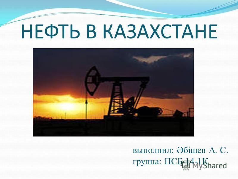 НЕФТЬ В КАЗАХСТАНЕ выполнил: Әбішев А. С. группа: ПСБ-14-1К