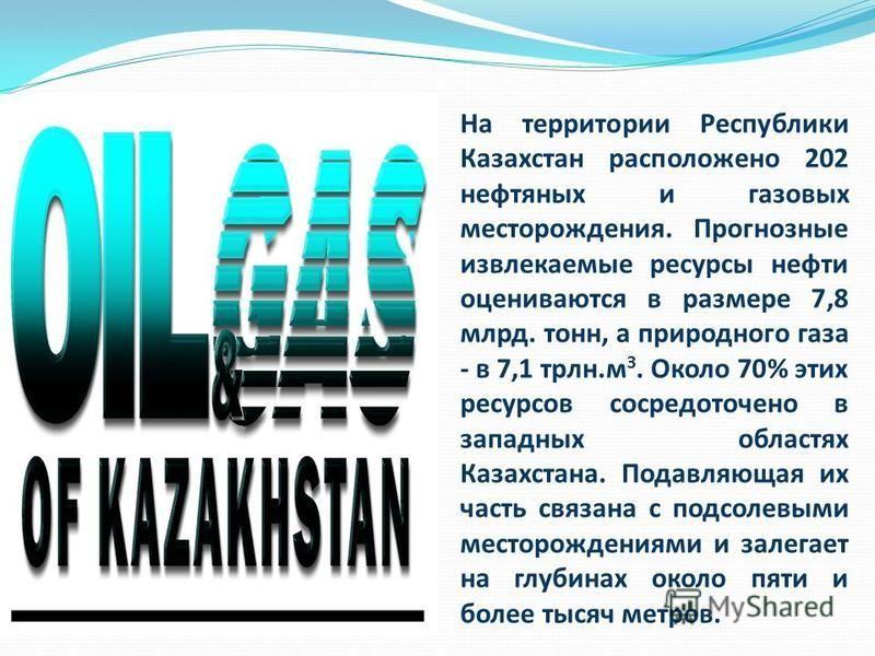На территории Республики Казахстан расположено 202 нефтяных и газовых месторождения. Прогнозные извлекаемые ресурсы нефти оцениваются в размере 7,8 млрд. тонн, а природного газа - в 7,1 трлн.м З. Около 70% этих ресурсов сосредоточено в западных облас