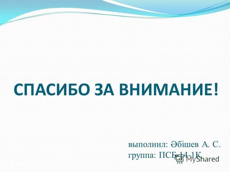 СПАСИБО ЗА ВНИМАНИЕ! выполнил: Әбішев А. С. группа: ПСБ-14-1К