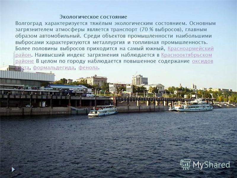 Экологическое состояние Волгоград характеризуется тяжёлым экологическим состоянием. Основным загрязнителем атмосферы является транспорт (70 % выбросов), главным образом автомобильный. Среди объектов промышленности наибольшими выбросами характеризуютс