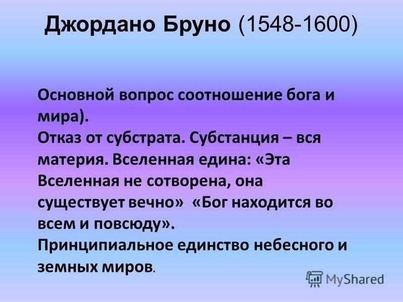 Джордано Бруно (1548-1600) Основной вопрос соотношение бога и мира). Отказ от субстрата. Субстанция – вся материя. Вселенная едина: «Эта Вселенная не сотворена, она существует вечно» «Бог находится во всем и повсюду». Принципиальное единство небесног