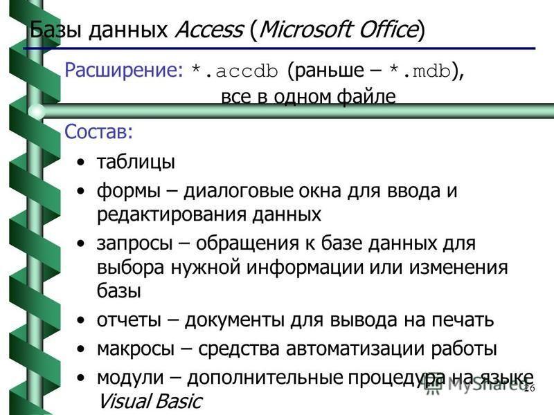 26 Базы данных Access (Microsoft Office) Расширение: *.accdb (раньше – *.mdb ), все в одном файле Состав: таблицы формы – диалоговые окна для ввода и редактирования данных запросы – обращения к базе данных для выбора нужной информации или изменения б