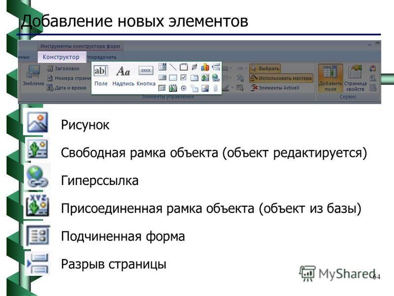 64 Добавление новых элементов Рисунок Свободная рамка объекта (объект редактируется) Гиперссылка Присоединенная рамка объекта (объект из базы) Подчиненная форма Разрыв страницы