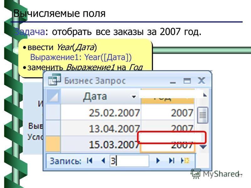 77 Вычисляемые поля ввести Year(Дата) Выражение 1: Year([Дата]) заменить Выражение 1 на Год ввести Year(Дата) Выражение 1: Year([Дата]) заменить Выражение 1 на Год Задача: отобрать все заказы за 2007 год.