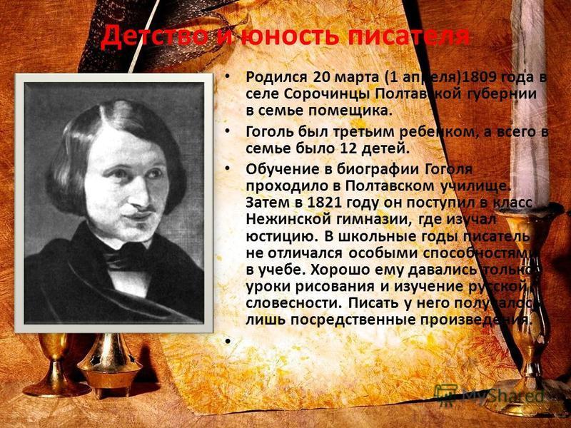 Детство и юность писателя Родился 20 марта (1 апреля)1809 года в селе Сорочинцы Полтавской губернии в семье помещика. Гоголь был третьим ребенком, а всего в семье было 12 детей. Обучение в биографии Гоголя проходило в Полтавском училище. Затем в 1821