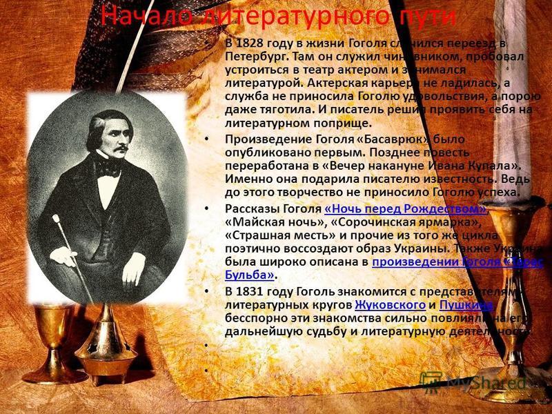 Начало литературного пути В 1828 году в жизни Гоголя случился переезд в Петербург. Там он служил чиновником, пробовал устроиться в театр актером и занимался литературой. Актерская карьера не ладилась, а служба не приносила Гоголю удовольствия, а поро